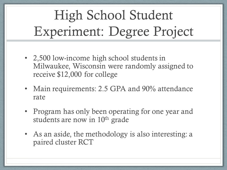 High School Student Experiment: Degree Project 2,500 low-income high school students in Milwaukee, Wisconsin were randomly assigned to receive $12,000 for college Main requirements: 2.5 GPA and 90% attendance rate Program has only been operating for one year and students are now in 10 th grade As an aside, the methodology is also interesting: a paired cluster RCT