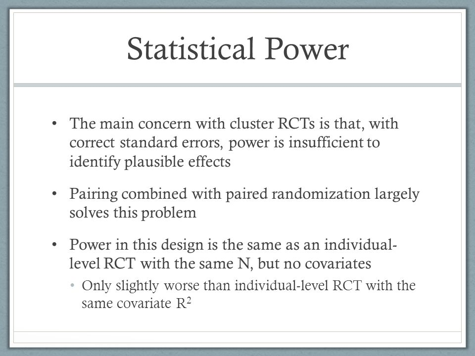 Statistical Power The main concern with cluster RCTs is that, with correct standard errors, power is insufficient to identify plausible effects Pairing combined with paired randomization largely solves this problem Power in this design is the same as an individual- level RCT with the same N, but no covariates Only slightly worse than individual-level RCT with the same covariate R 2