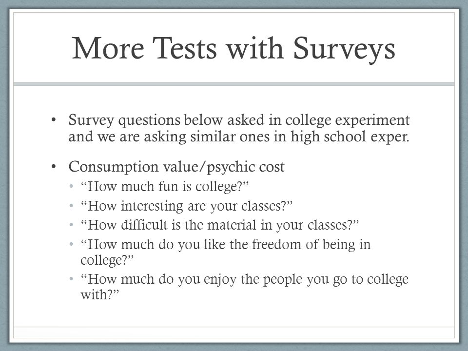More Tests with Surveys Survey questions below asked in college experiment and we are asking similar ones in high school exper.