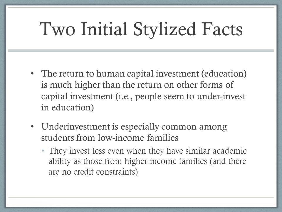 Two Initial Stylized Facts The return to human capital investment (education) is much higher than the return on other forms of capital investment (i.e., people seem to under-invest in education) Underinvestment is especially common among students from low-income families They invest less even when they have similar academic ability as those from higher income families (and there are no credit constraints)