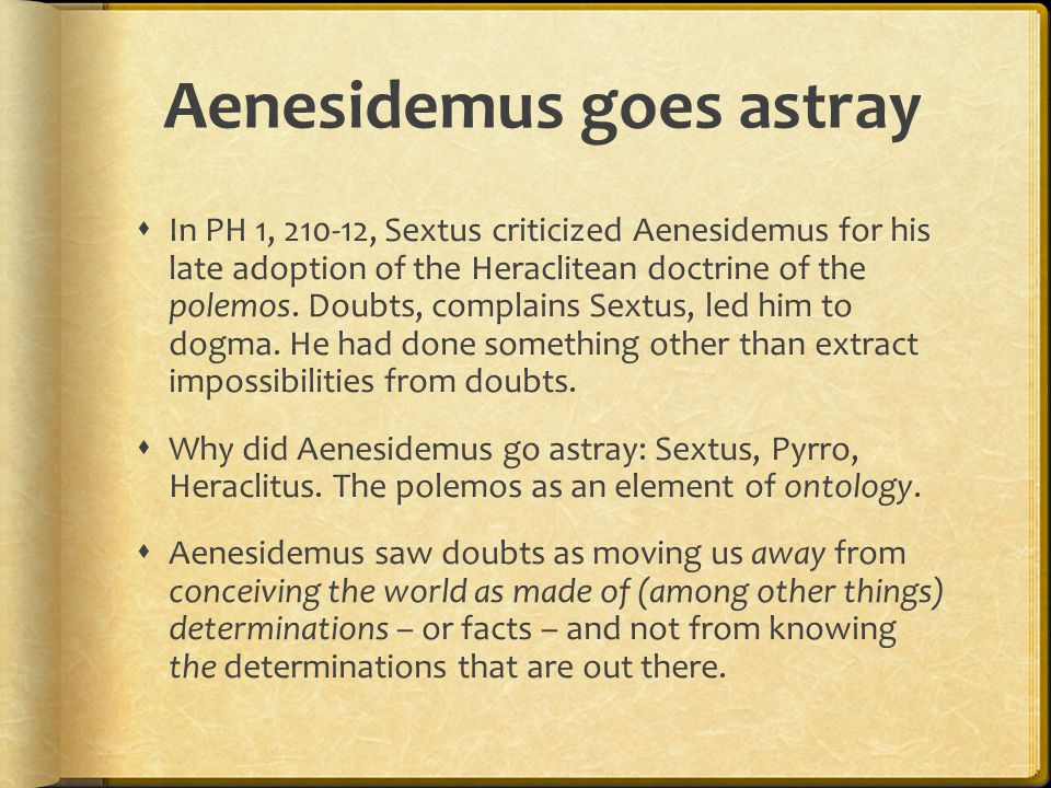 Aenesidemus goes astray  In PH 1, 210-12, Sextus criticized Aenesidemus for his late adoption of the Heraclitean doctrine of the polemos.