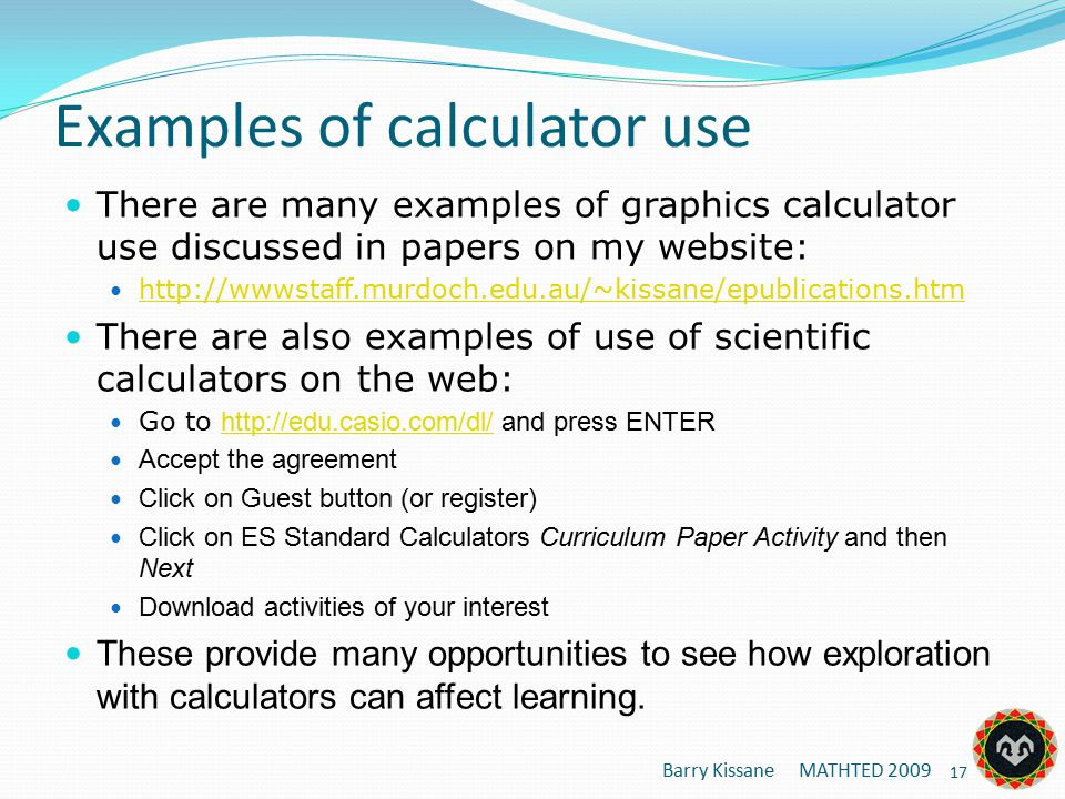 Examples of calculator use There are many examples of graphics calculator use discussed in papers on my website: http://wwwstaff.murdoch.edu.au/~kissane/epublications.htm There are also examples of use of scientific calculators on the web: Go to http://edu.casio.com/dl/ and press ENTER http://edu.casio.com/dl/ Accept the agreement Click on Guest button (or register) Click on ES Standard Calculators Curriculum Paper Activity and then Next Download activities of your interest These provide many opportunities to see how exploration with calculators can affect learning.