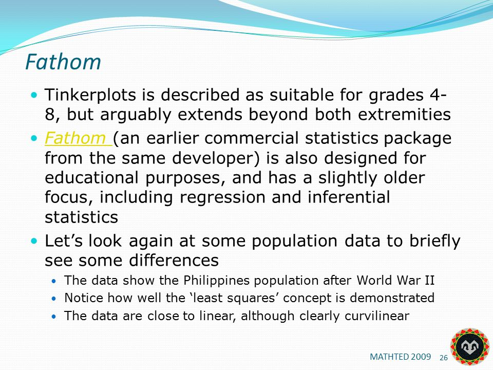 Fathom Tinkerplots is described as suitable for grades 4- 8, but arguably extends beyond both extremities Fathom (an earlier commercial statistics package from the same developer) is also designed for educational purposes, and has a slightly older focus, including regression and inferential statistics Fathom Let's look again at some population data to briefly see some differences The data show the Philippines population after World War II Notice how well the 'least squares' concept is demonstrated The data are close to linear, although clearly curvilinear 26 MATHTED 2009