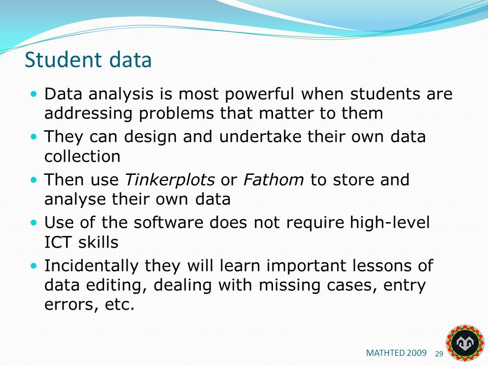 Student data Data analysis is most powerful when students are addressing problems that matter to them They can design and undertake their own data collection Then use Tinkerplots or Fathom to store and analyse their own data Use of the software does not require high-level ICT skills Incidentally they will learn important lessons of data editing, dealing with missing cases, entry errors, etc.