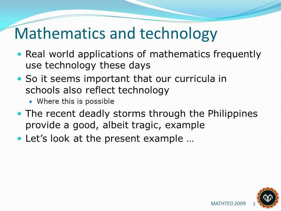 Mathematics and technology Real world applications of mathematics frequently use technology these days So it seems important that our curricula in schools also reflect technology Where this is possible The recent deadly storms through the Philippines provide a good, albeit tragic, example Let's look at the present example … MATHTED 2009 3