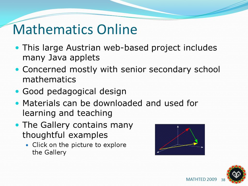 Mathematics Online This large Austrian web-based project includes many Java applets Concerned mostly with senior secondary school mathematics Good pedagogical design Materials can be downloaded and used for learning and teaching The Gallery contains many thoughtful examples Click on the picture to explore the Gallery MATHTED 2009 38