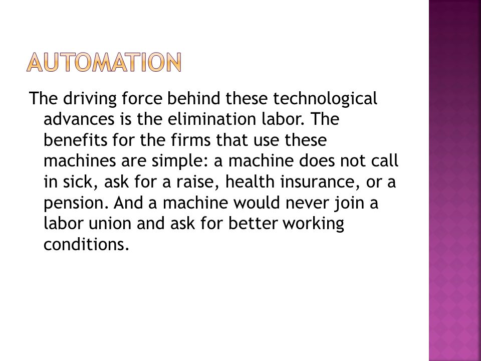 The driving force behind these technological advances is the elimination labor.