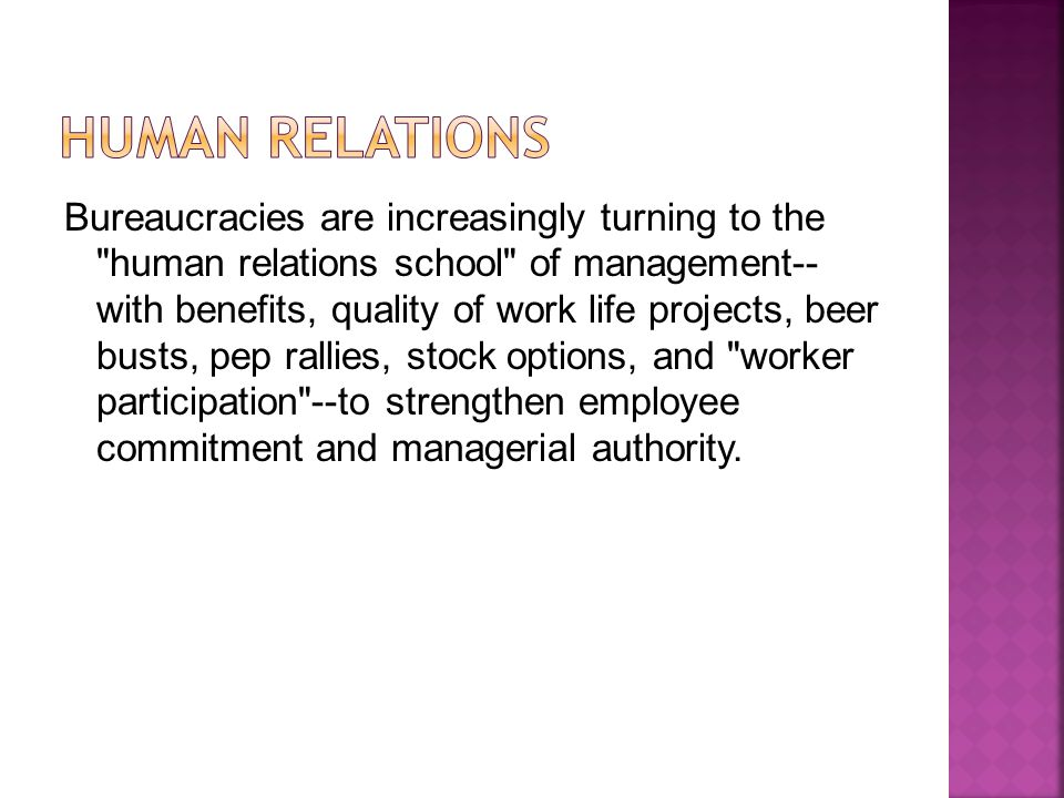 Bureaucracies are increasingly turning to the human relations school of management-- with benefits, quality of work life projects, beer busts, pep rallies, stock options, and worker participation --to strengthen employee commitment and managerial authority.