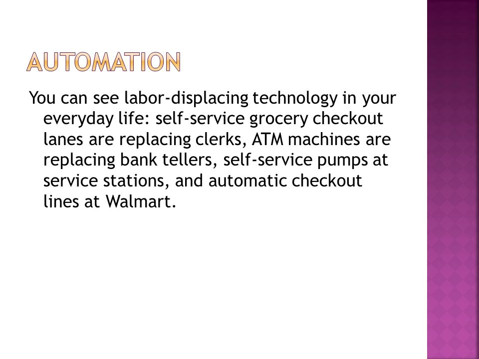 You can see labor-displacing technology in your everyday life: self-service grocery checkout lanes are replacing clerks, ATM machines are replacing bank tellers, self-service pumps at service stations, and automatic checkout lines at Walmart.