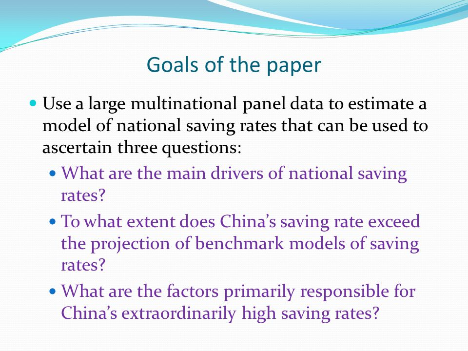 Goals of the paper Use a large multinational panel data to estimate a model of national saving rates that can be used to ascertain three questions: What are the main drivers of national saving rates.