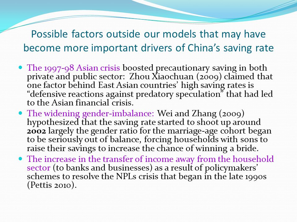 Possible factors outside our models that may have become more important drivers of China's saving rate The 1997-98 Asian crisis boosted precautionary saving in both private and public sector: Zhou Xiaochuan (2009) claimed that one factor behind East Asian countries' high saving rates is defensive reactions against predatory speculation that had led to the Asian financial crisis.