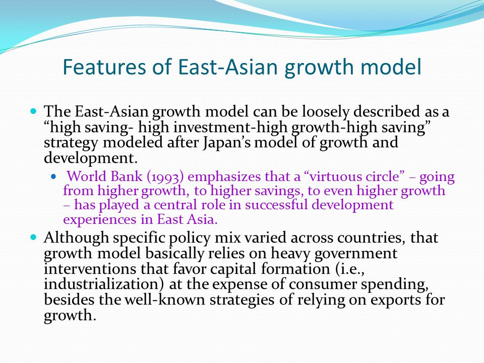 Features of East-Asian growth model The East-Asian growth model can be loosely described as a high saving- high investment-high growth-high saving strategy modeled after Japan's model of growth and development.