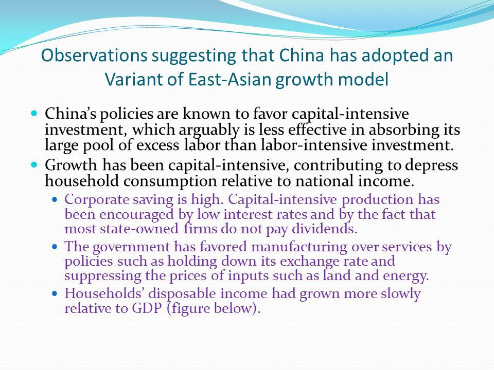 Observations suggesting that China has adopted an Variant of East-Asian growth model China's policies are known to favor capital-intensive investment, which arguably is less effective in absorbing its large pool of excess labor than labor-intensive investment.