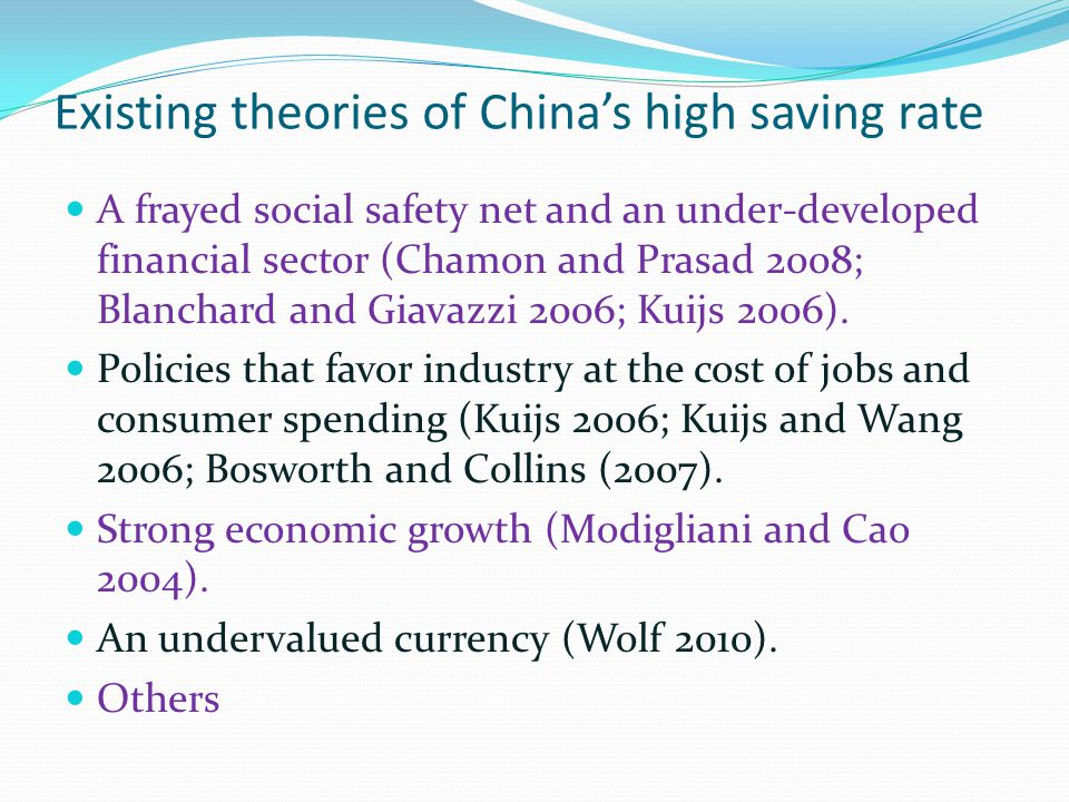 Existing theories of China's high saving rate A frayed social safety net and an under-developed financial sector (Chamon and Prasad 2008; Blanchard and Giavazzi 2006; Kuijs 2006).