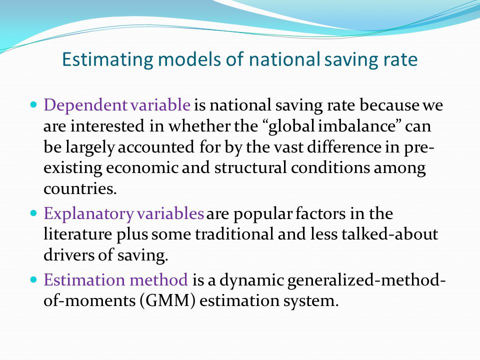Estimating models of national saving rate Dependent variable is national saving rate because we are interested in whether the global imbalance can be largely accounted for by the vast difference in pre- existing economic and structural conditions among countries.