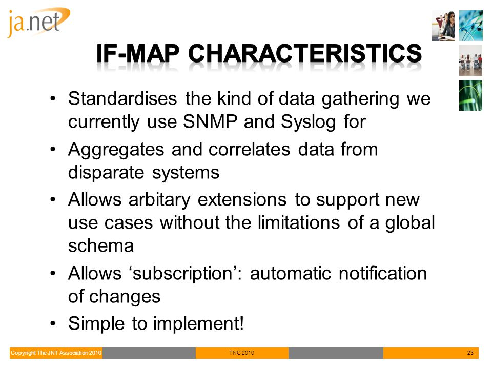 Copyright The JNT Association 2010TNC 201023 Standardises the kind of data gathering we currently use SNMP and Syslog for Aggregates and correlates data from disparate systems Allows arbitary extensions to support new use cases without the limitations of a global schema Allows 'subscription': automatic notification of changes Simple to implement!