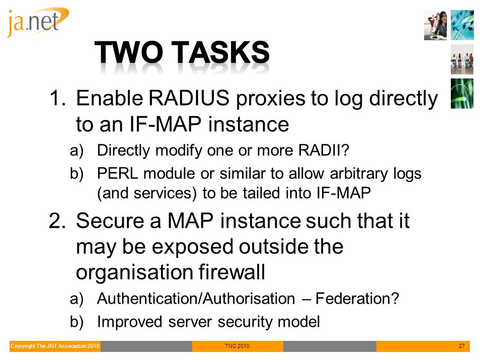 Copyright The JNT Association 2010TNC 201027 1.Enable RADIUS proxies to log directly to an IF-MAP instance a)Directly modify one or more RADII.