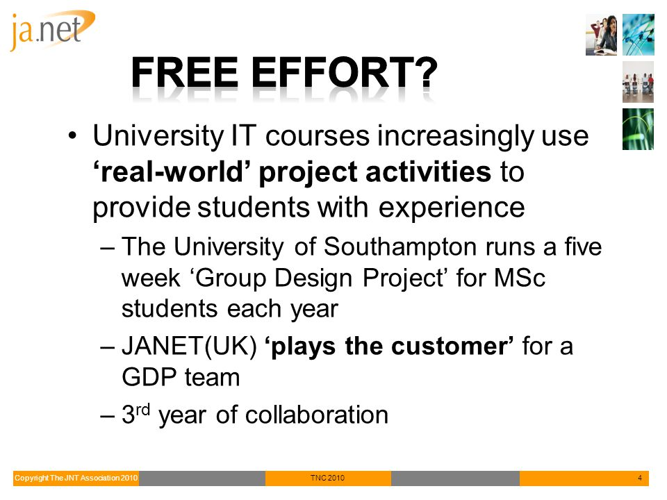 Copyright The JNT Association 2010TNC 20104 University IT courses increasingly use 'real-world' project activities to provide students with experience –The University of Southampton runs a five week 'Group Design Project' for MSc students each year –JANET(UK) 'plays the customer' for a GDP team –3 rd year of collaboration