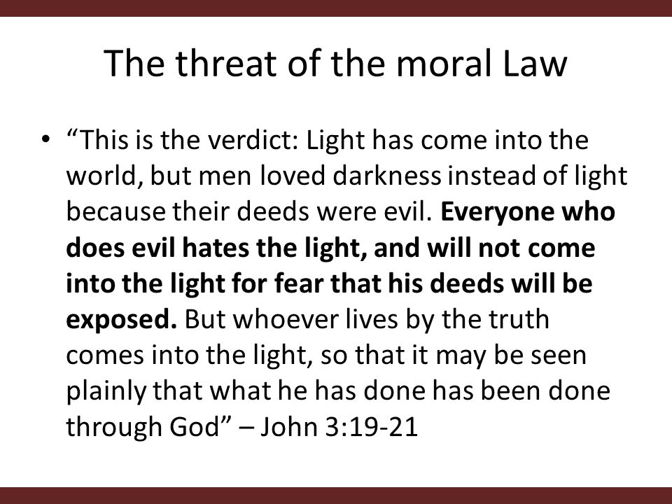 The threat of the moral Law This is the verdict: Light has come into the world, but men loved darkness instead of light because their deeds were evil.