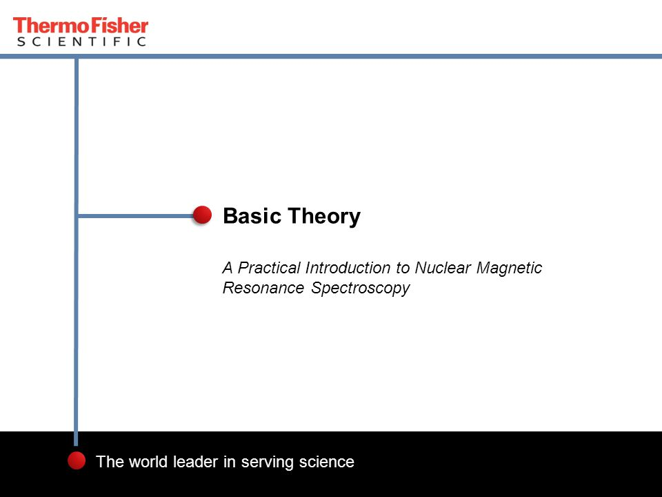 1 The world leader in serving science A Practical Introduction to Nuclear Magnetic Resonance Spectroscopy Basic Theory