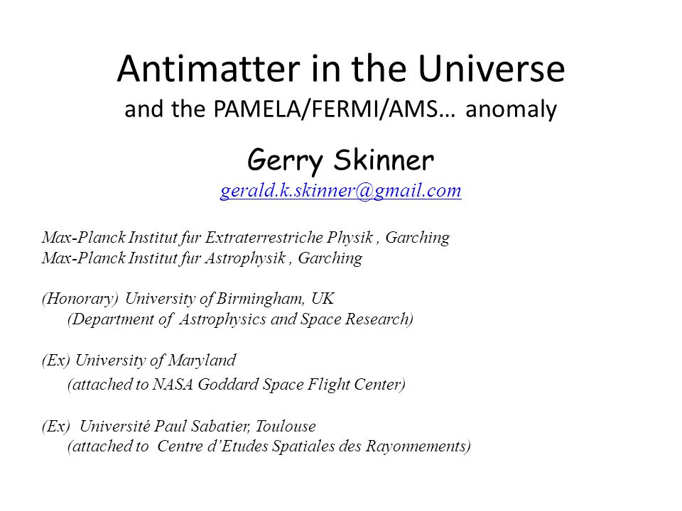 Antimatter in the Universe and the PAMELA/FERMI/AMS… anomaly Gerry Skinner gerald.k.skinner@gmail.com Max-Planck Institut fur Extraterrestriche Physik, Garching Max-Planck Institut fur Astrophysik, Garching (Honorary) University of Birmingham, UK (Department of Astrophysics and Space Research) (Ex) University of Maryland (attached to NASA Goddard Space Flight Center) (Ex) Université Paul Sabatier, Toulouse (attached to Centre d'Etudes Spatiales des Rayonnements)
