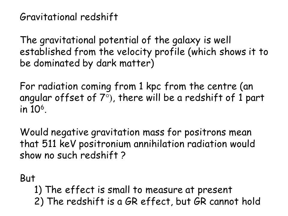Gravitational redshift The gravitational potential of the galaxy is well established from the velocity profile (which shows it to be dominated by dark matter) For radiation coming from 1 kpc from the centre (an angular offset of 7 °), there will be a redshift of 1 part in 10 6.