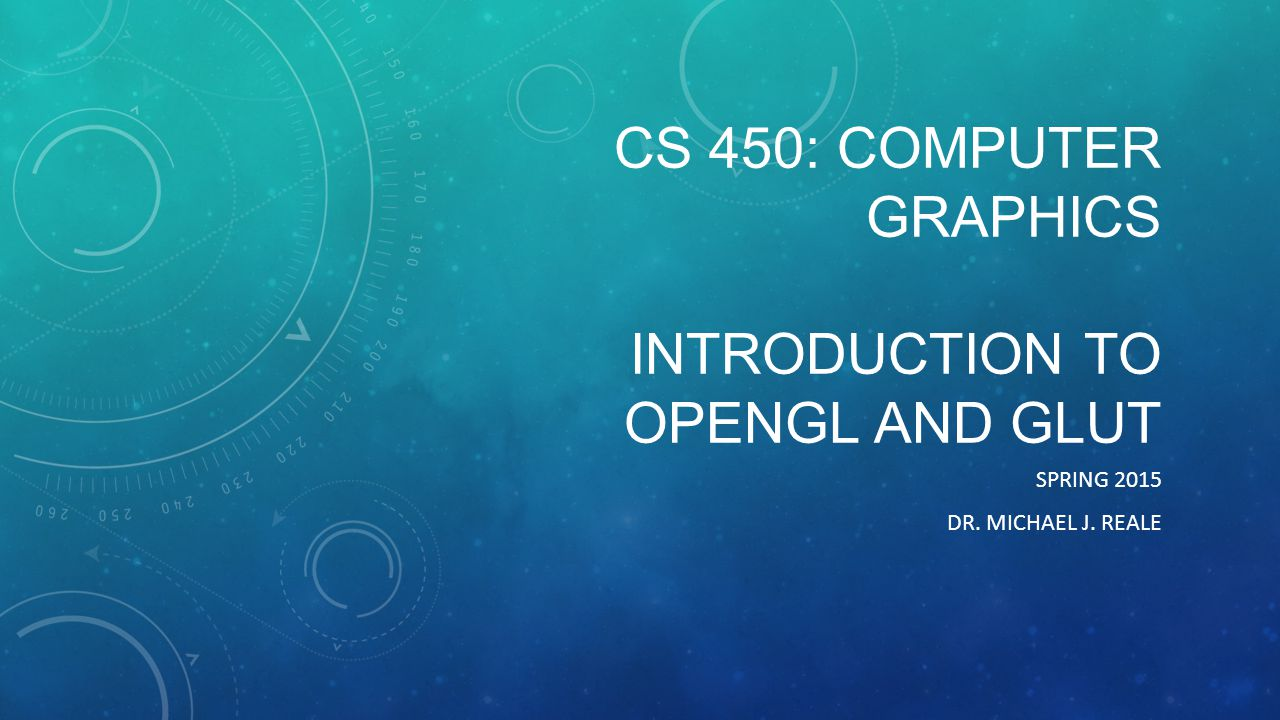 CS 450: COMPUTER GRAPHICS INTRODUCTION TO OPENGL AND GLUT SPRING 2015 DR. MICHAEL J. REALE