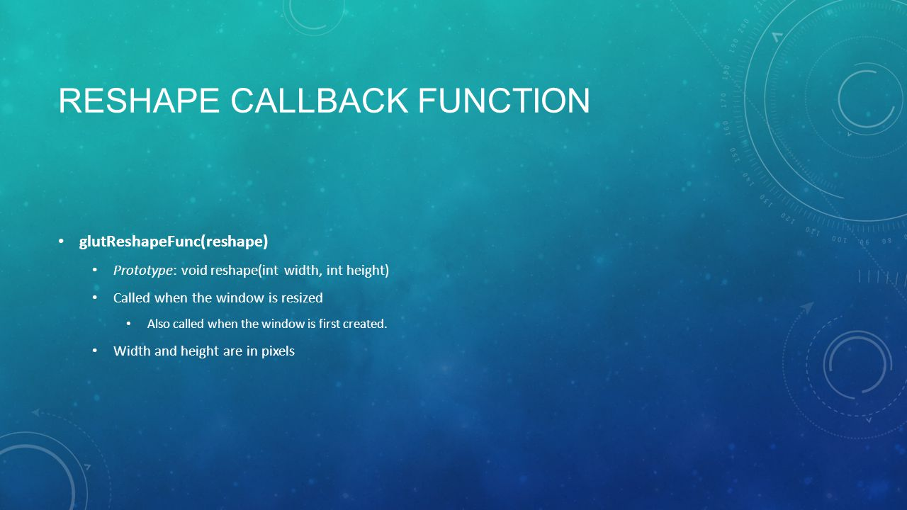 RESHAPE CALLBACK FUNCTION glutReshapeFunc(reshape) Prototype: void reshape(int width, int height) Called when the window is resized Also called when the window is first created.
