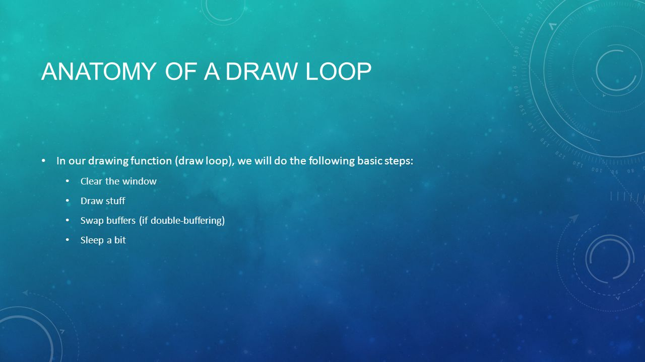 ANATOMY OF A DRAW LOOP In our drawing function (draw loop), we will do the following basic steps: Clear the window Draw stuff Swap buffers (if double-buffering) Sleep a bit