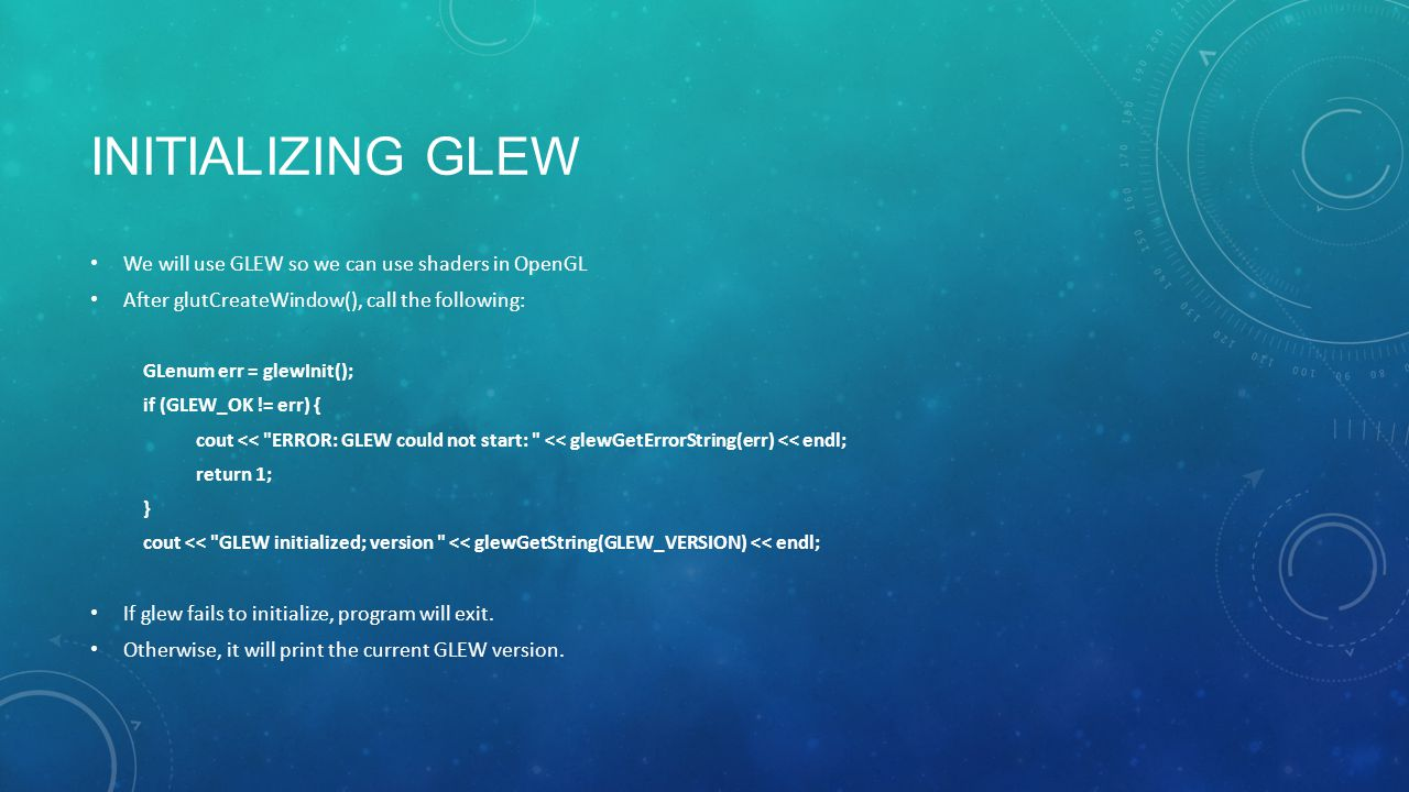 INITIALIZING GLEW We will use GLEW so we can use shaders in OpenGL After glutCreateWindow(), call the following: GLenum err = glewInit(); if (GLEW_OK != err) { cout << ERROR: GLEW could not start: << glewGetErrorString(err) << endl; return 1; } cout << GLEW initialized; version << glewGetString(GLEW_VERSION) << endl; If glew fails to initialize, program will exit.