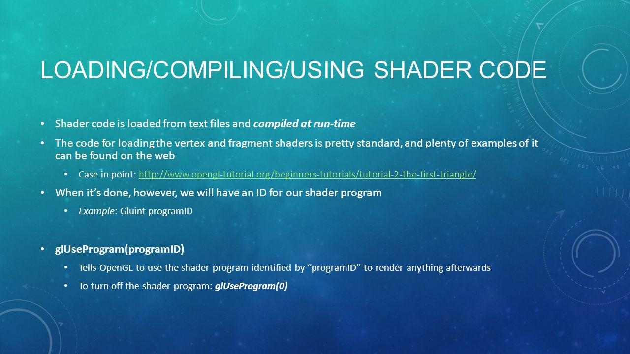 LOADING/COMPILING/USING SHADER CODE Shader code is loaded from text files and compiled at run-time The code for loading the vertex and fragment shaders is pretty standard, and plenty of examples of it can be found on the web Case in point: http://www.opengl-tutorial.org/beginners-tutorials/tutorial-2-the-first-triangle/http://www.opengl-tutorial.org/beginners-tutorials/tutorial-2-the-first-triangle/ When it's done, however, we will have an ID for our shader program Example: Gluint programID glUseProgram(programID) Tells OpenGL to use the shader program identified by programID to render anything afterwards To turn off the shader program: glUseProgram(0)