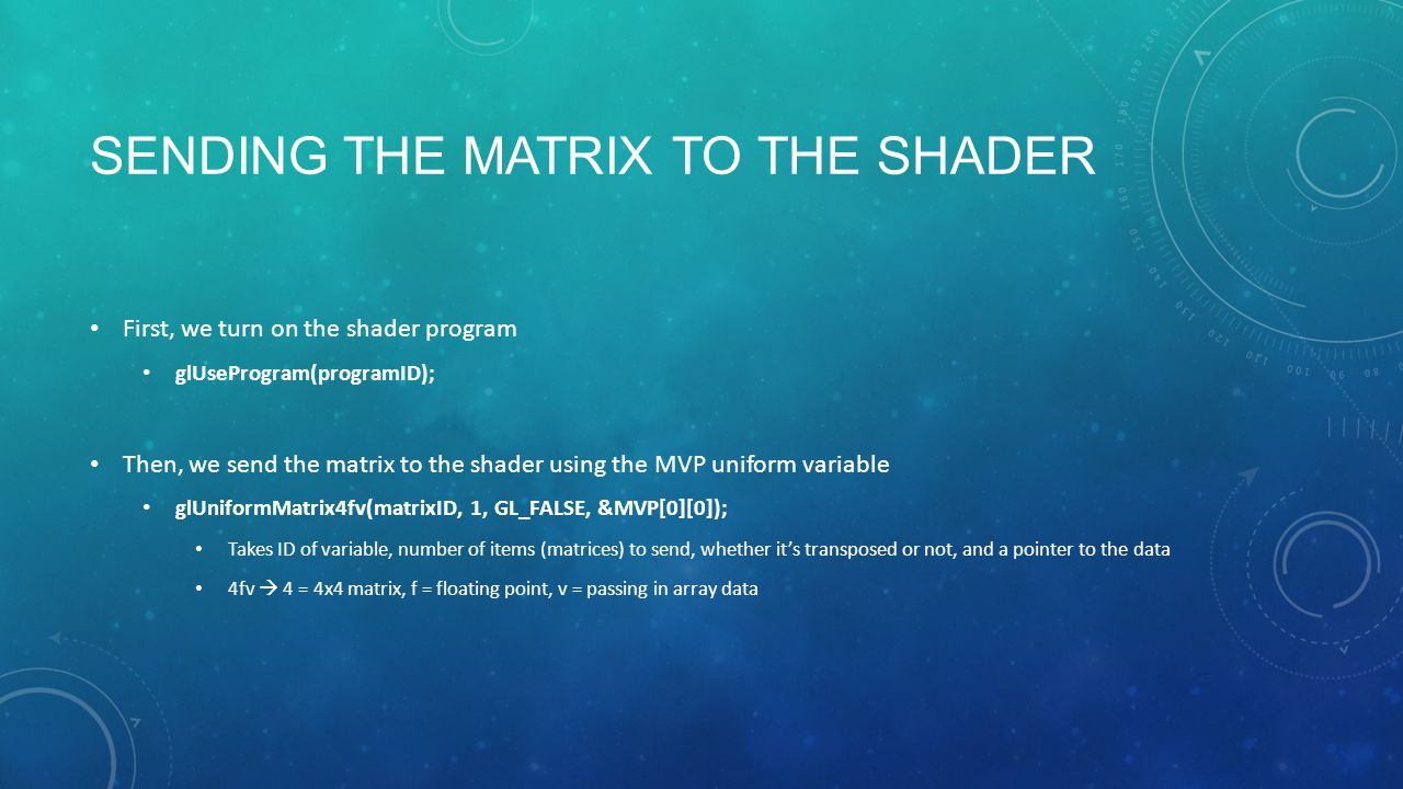 SENDING THE MATRIX TO THE SHADER First, we turn on the shader program glUseProgram(programID); Then, we send the matrix to the shader using the MVP uniform variable glUniformMatrix4fv(matrixID, 1, GL_FALSE, &MVP[0][0]); Takes ID of variable, number of items (matrices) to send, whether it's transposed or not, and a pointer to the data 4fv  4 = 4x4 matrix, f = floating point, v = passing in array data