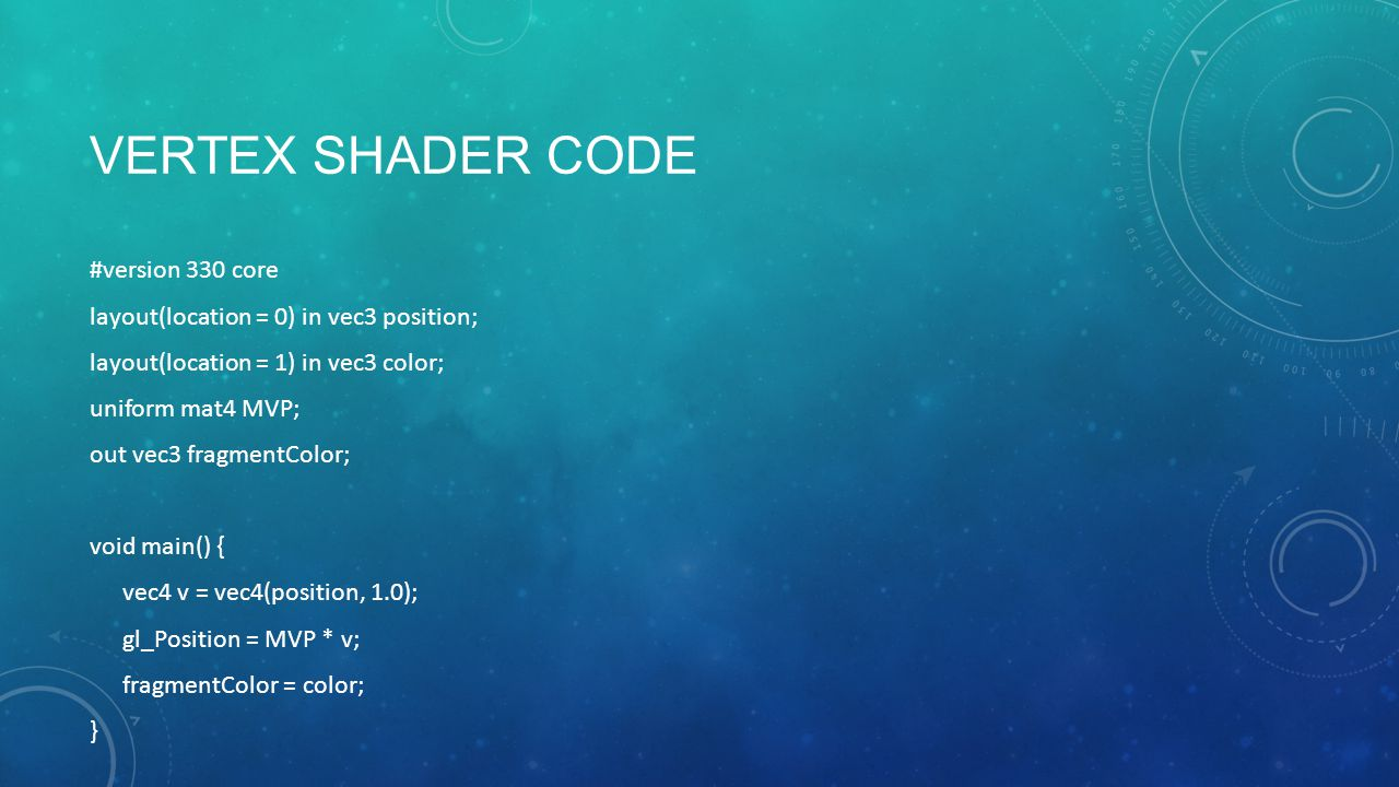 VERTEX SHADER CODE #version 330 core layout(location = 0) in vec3 position; layout(location = 1) in vec3 color; uniform mat4 MVP; out vec3 fragmentColor; void main() { vec4 v = vec4(position, 1.0); gl_Position = MVP * v; fragmentColor = color; }