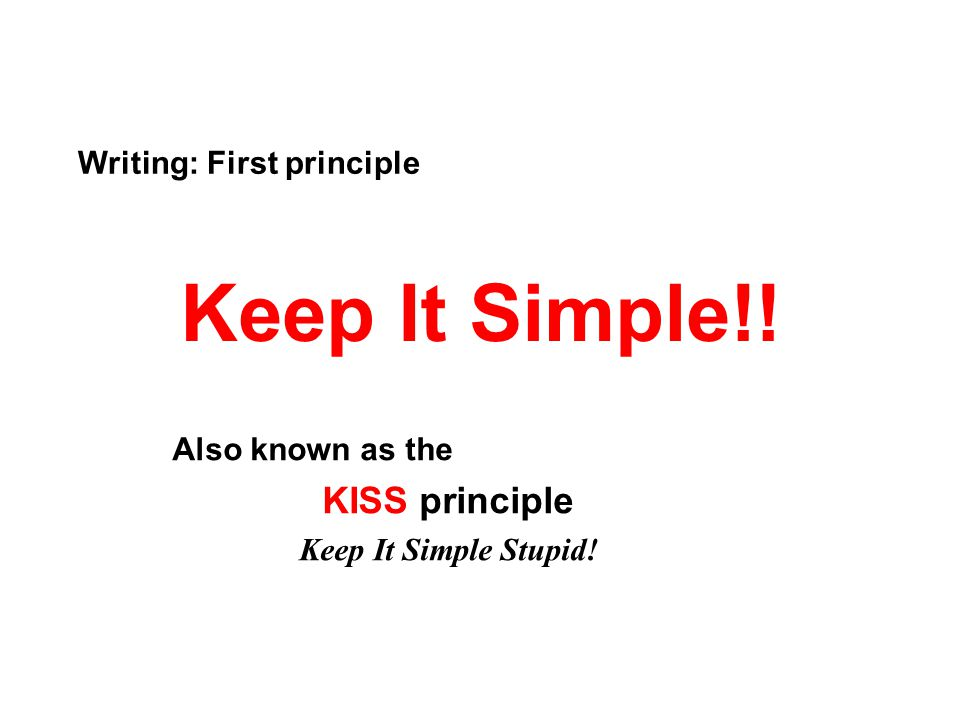 Keep It Simple!! Also known as the KISS principle Keep It Simple Stupid! Writing: First principle