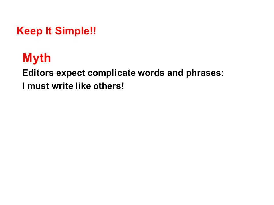 Keep It Simple!! Myth Editors expect complicate words and phrases: I must write like others!