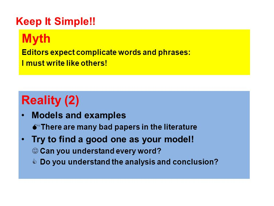 Keep It Simple!! Myth Editors expect complicate words and phrases: I must write like others! Reality (2) Models and examples  There are many bad pape