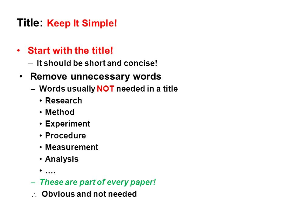 Title: Keep It Simple! Start with the title! –It should be short and concise! Remove unnecessary words –Words usually NOT needed in a title Research M