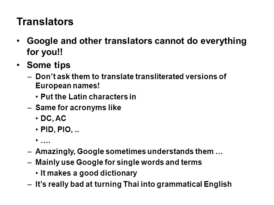 Translators Google and other translators cannot do everything for you!! Some tips –Don't ask them to translate transliterated versions of European nam