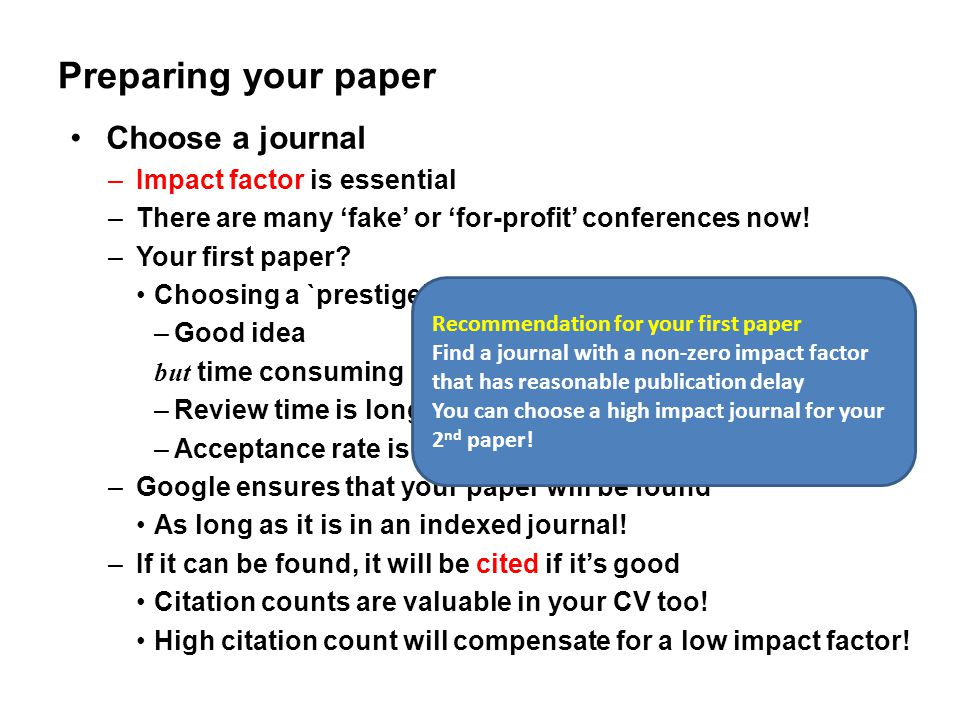 Preparing your paper Choose a journal –Impact factor is essential –There are many 'fake' or 'for-profit' conferences now! –Your first paper? Choosing