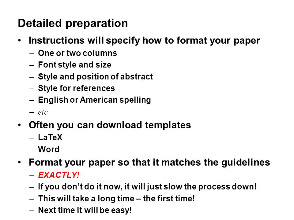 Detailed preparation Instructions will specify how to format your paper –One or two columns –Font style and size –Style and position of abstract –Styl