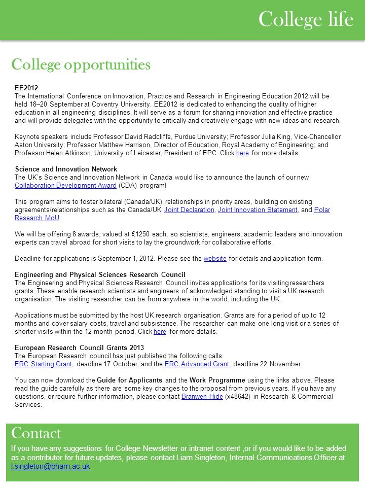 College life College opportunities Contact If you have any suggestions for College Newsletter or intranet content,or if you would like to be added as a contributor for future updates, please contact Liam Singleton, Internal Communications Officer at l.singleton@bham.ac.uk l.singleton@bham.ac.uk EE2012 The International Conference on Innovation, Practice and Research in Engineering Education 2012 will be held 18–20 September at Coventry University.
