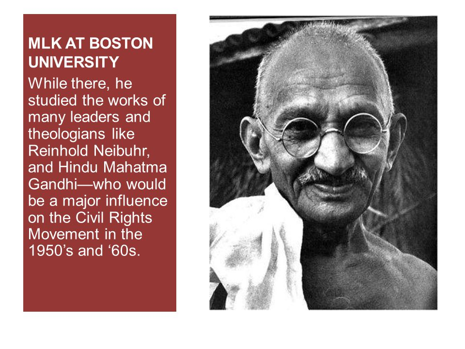 MLK AT BOSTON UNIVERSITY While there, he studied the works of many leaders and theologians like Reinhold Neibuhr, and Hindu Mahatma Gandhi—who would be a major influence on the Civil Rights Movement in the 1950's and '60s.