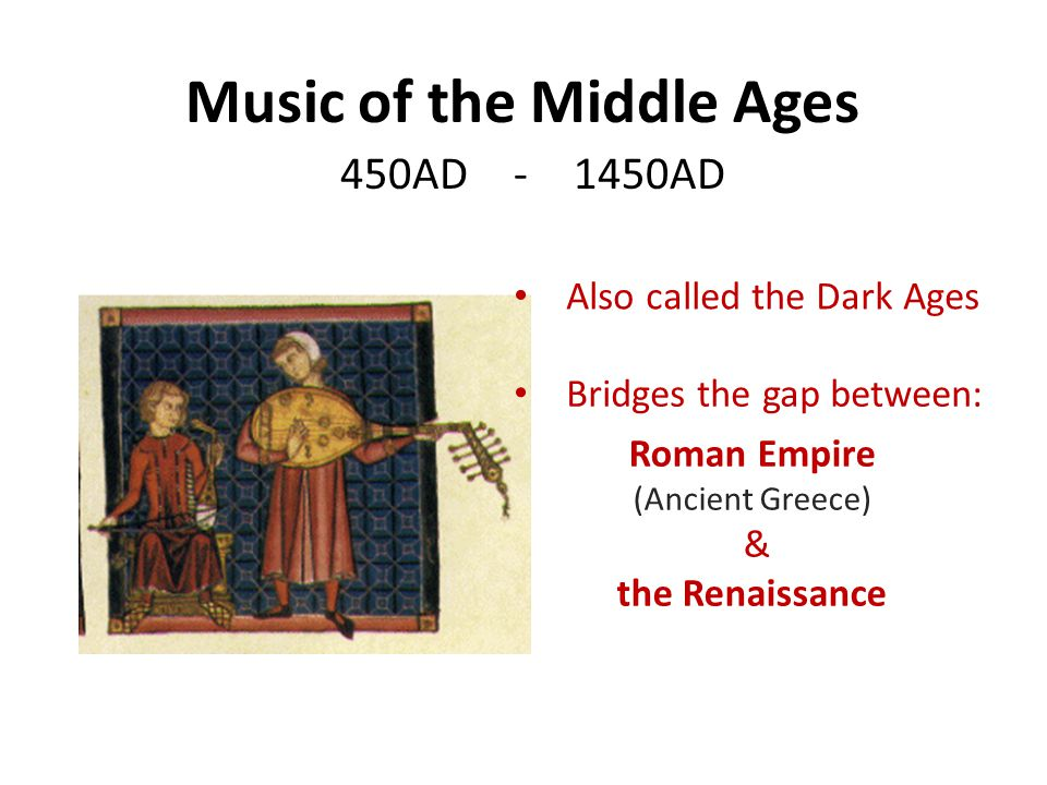 Music of the Middle Ages 450AD - 1450AD Roman Empire (Ancient Greece) & the Renaissance Also called the Dark Ages Bridges the gap between:
