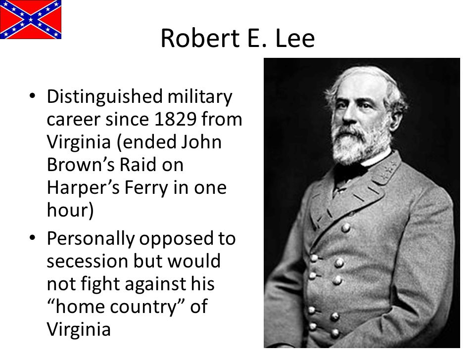 Robert E. Lee Distinguished military career since 1829 from Virginia (ended John Brown's Raid on Harper's Ferry in one hour) Personally opposed to sec