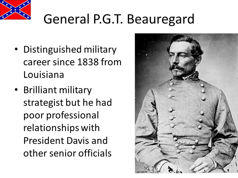 General P.G.T. Beauregard Distinguished military career since 1838 from Louisiana Brilliant military strategist but he had poor professional relations