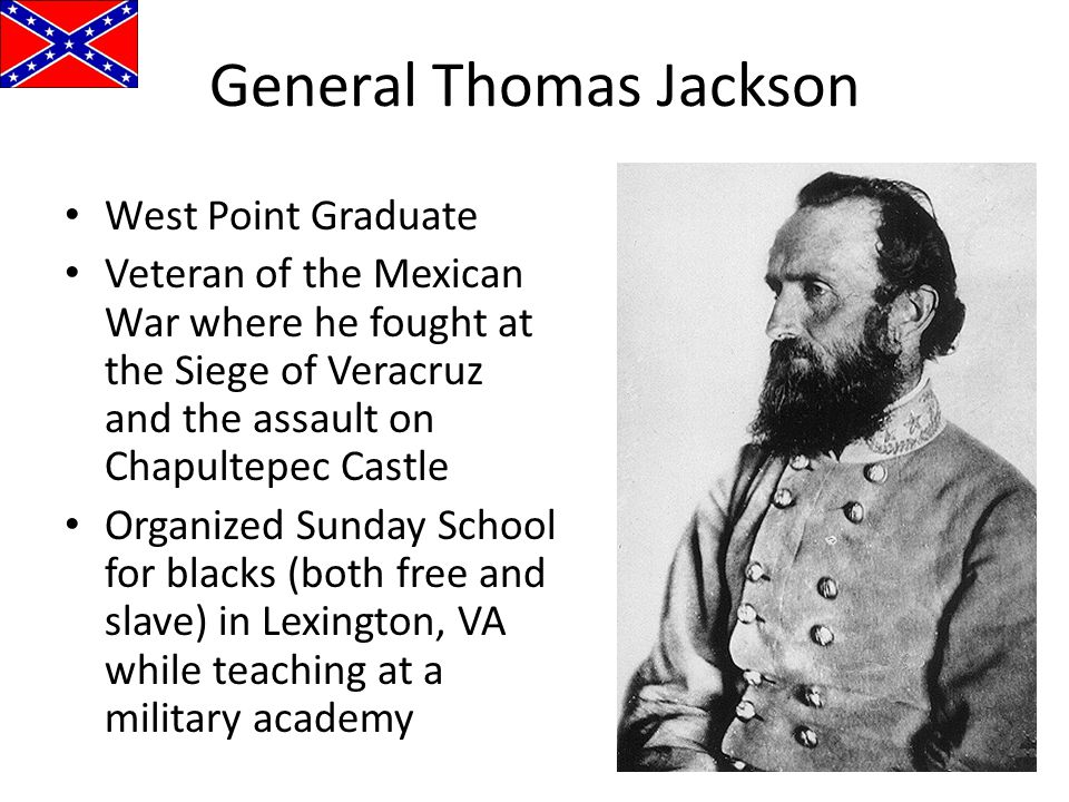 General Thomas Jackson West Point Graduate Veteran of the Mexican War where he fought at the Siege of Veracruz and the assault on Chapultepec Castle O