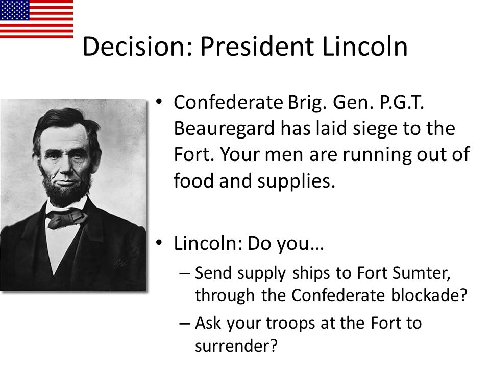 Confederate Brig. Gen. P.G.T. Beauregard has laid siege to the Fort. Your men are running out of food and supplies. Lincoln: Do you… – Send supply shi