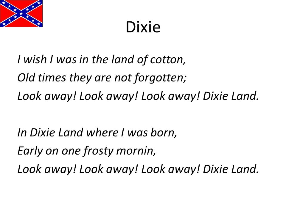 Dixie I wish I was in the land of cotton, Old times they are not forgotten; Look away! Look away! Look away! Dixie Land. In Dixie Land where I was bor