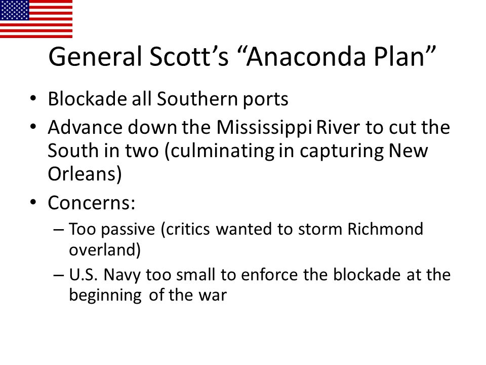 """General Scott's """"Anaconda Plan"""" Blockade all Southern ports Advance down the Mississippi River to cut the South in two (culminating in capturing New O"""