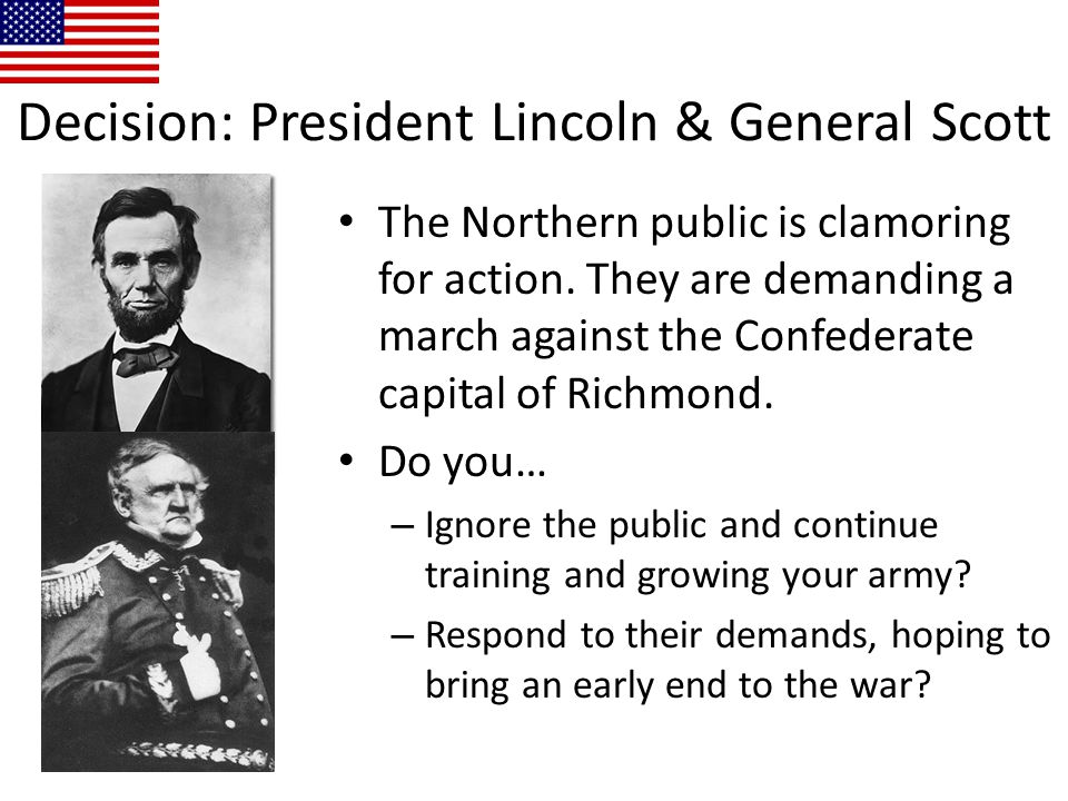 Decision: President Lincoln & General Scott The Northern public is clamoring for action. They are demanding a march against the Confederate capital of